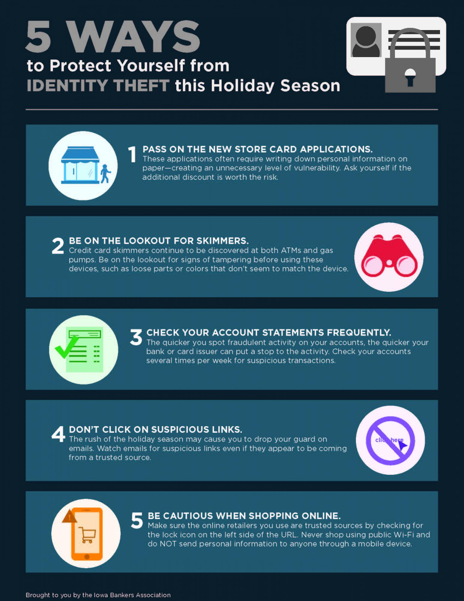 5 ways to protect yourself from identity theft 1. Pass on the new store card applications 2. Be on the lookout for skimmers 3. Check your account statements frequently 4. Don't click suspicious links 5. Be cautious while shopping online